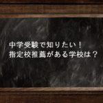 中学受験で知りたい!指定校推薦がある学校は?